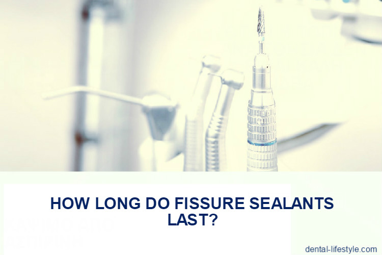 How long do fissure sealants last and what is the procedure?