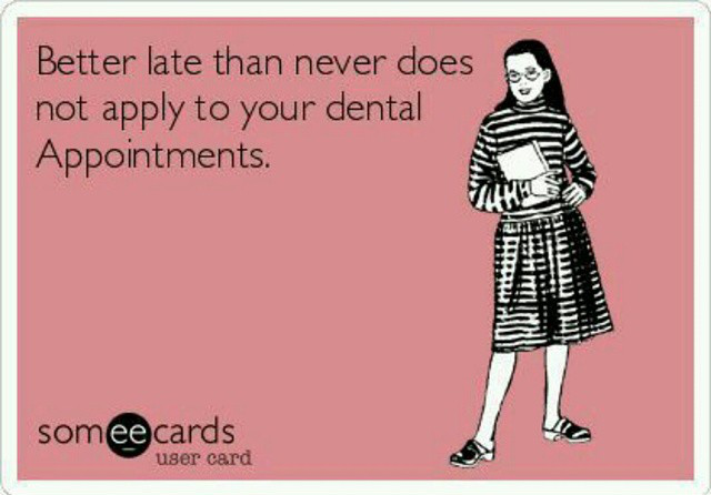 Better late than never does not apply to your dental appointments.